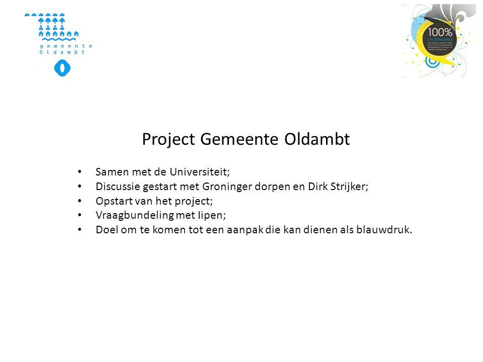 Project Gemeente Oldambt • Samen met de Universiteit; • Discussie gestart met Groninger dorpen en Dirk Strijker; • Opstart van het project; • Vraagbundeling met Iipen; • Doel om te komen tot een aanpak die kan dienen als blauwdruk.