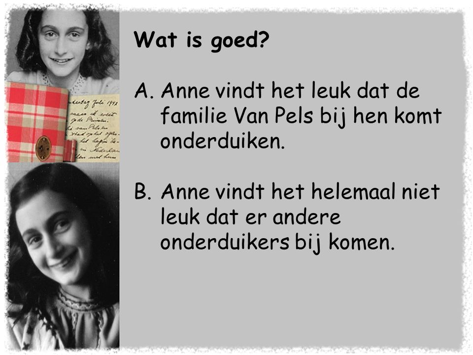 Wat is goed? A.Anne vindt het leuk dat de familie Van Pels bij hen komt onderduiken. B.Anne vindt het helemaal niet leuk dat er andere onderduikers bi