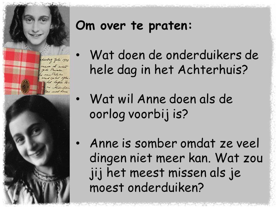 Om over te praten: • Wat doen de onderduikers de hele dag in het Achterhuis? • Wat wil Anne doen als de oorlog voorbij is? • Anne is somber omdat ze v