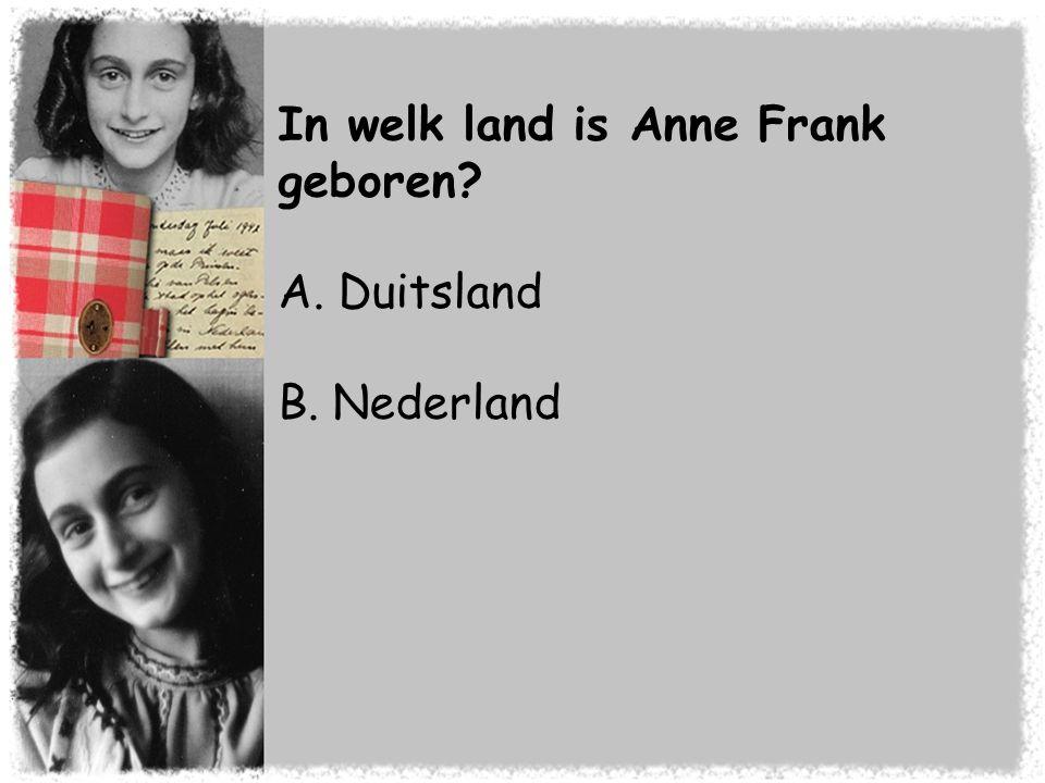 In welk land is Anne Frank geboren? A. Duitsland B. Nederland