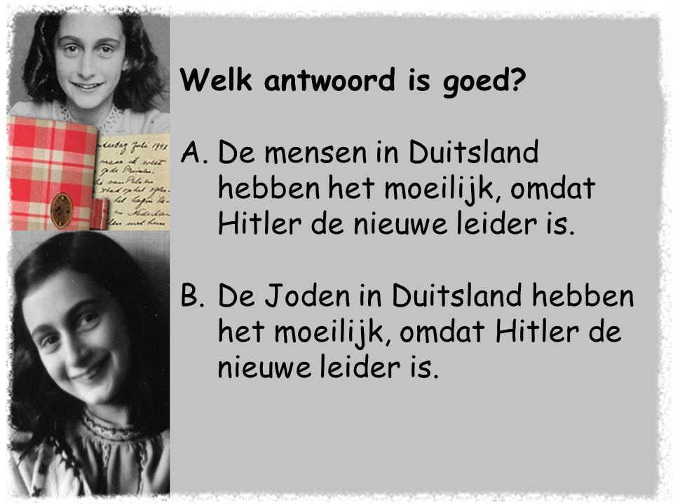 Welk antwoord is goed? A.De mensen in Duitsland hebben het moeilijk, omdat Hitler de nieuwe leider is. B.De Joden in Duitsland hebben het moeilijk, om