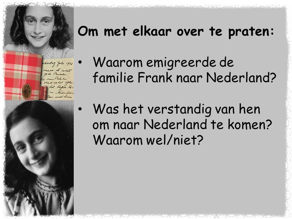 Om met elkaar over te praten: • Waarom emigreerde de familie Frank naar Nederland? • Was het verstandig van hen om naar Nederland te komen? Waarom wel