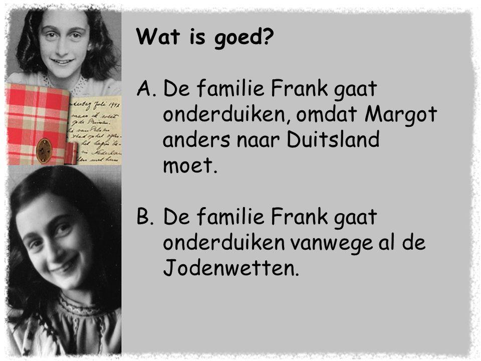 Wat is goed? A.De familie Frank gaat onderduiken, omdat Margot anders naar Duitsland moet. B.De familie Frank gaat onderduiken vanwege al de Jodenwett