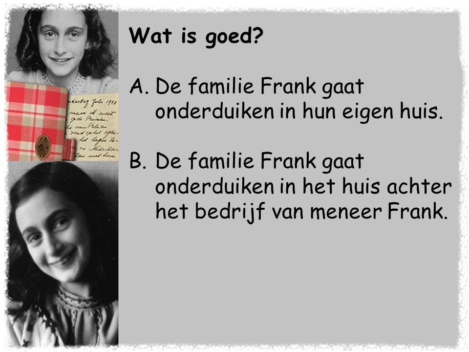 Wat is goed? A.De familie Frank gaat onderduiken in hun eigen huis. B.De familie Frank gaat onderduiken in het huis achter het bedrijf van meneer Fran