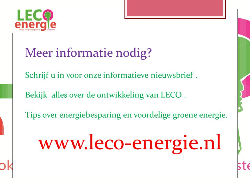 Meer informatie nodig? Schrijf u in voor onze informatieve nieuwsbrief. Bekijk alles over de ontwikkeling van LECO. Tips over energiebesparing en voor