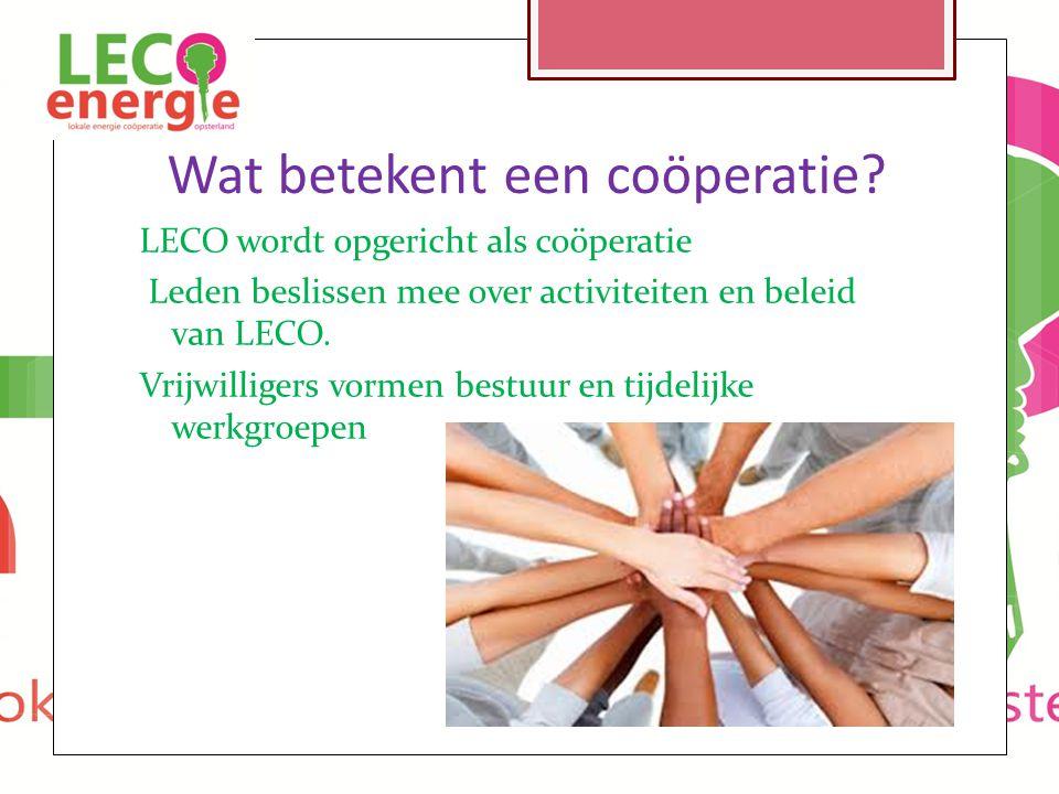 Wat betekent een coöperatie? LECO wordt opgericht als coöperatie Leden beslissen mee over activiteiten en beleid van LECO. Vrijwilligers vormen bestuu