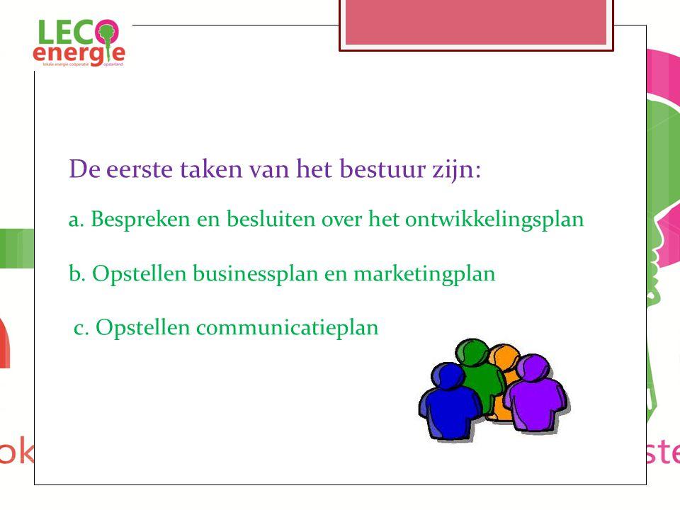 De eerste taken van het bestuur zijn: a. Bespreken en besluiten over het ontwikkelingsplan b. Opstellen businessplan en marketingplan c. Opstellen com