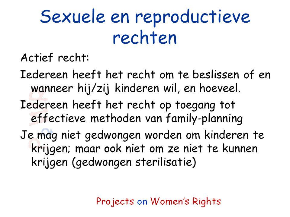 Sexuele en reproductieve rechten Actief recht: Iedereen heeft het recht om te beslissen of en wanneer hij/zij kinderen wil, en hoeveel. Iedereen heeft
