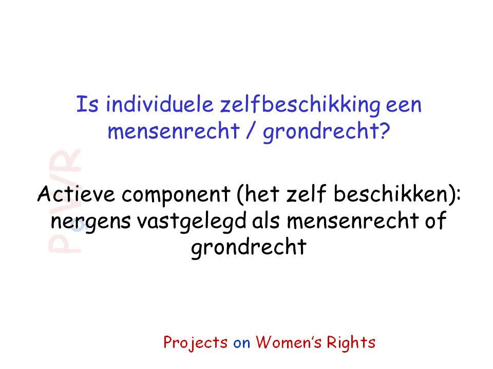 Is individuele zelfbeschikking een mensenrecht / grondrecht? Actieve component (het zelf beschikken): nergens vastgelegd als mensenrecht of grondrecht
