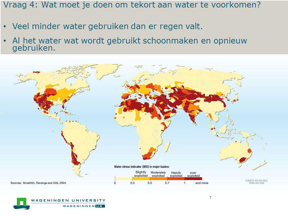 World Water Exploitation 7 Vraag 4: Wat moet je doen om tekort aan water te voorkomen? • Veel minder water gebruiken dan er regen valt. • Al het water