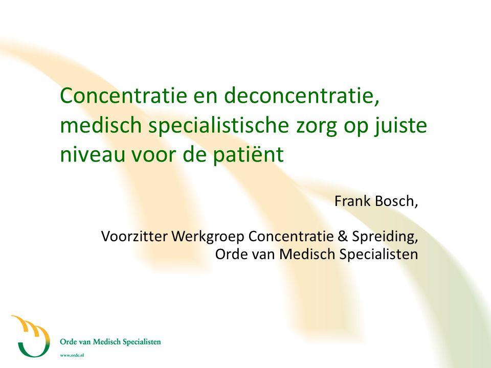 Concentratie en deconcentratie, medisch specialistische zorg op juiste niveau voor de patiënt Frank Bosch, Voorzitter Werkgroep Concentratie & Spreidi