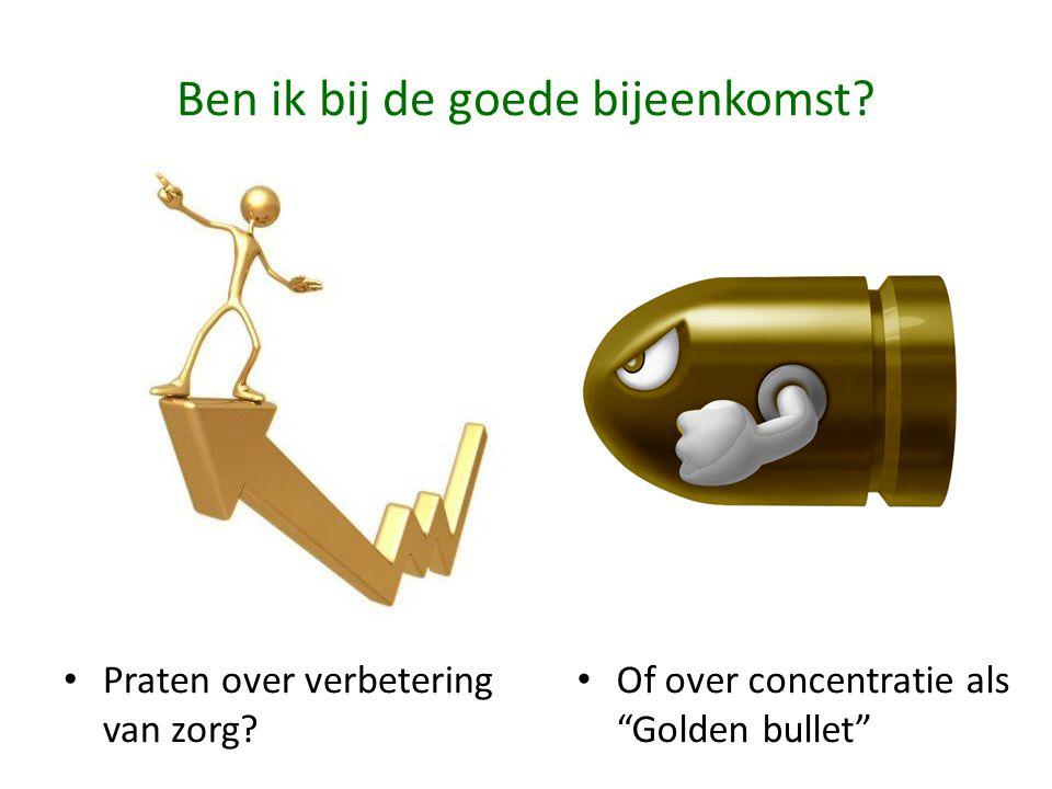 """Ben ik bij de goede bijeenkomst? • Praten over verbetering van zorg? • Of over concentratie als """"Golden bullet"""""""