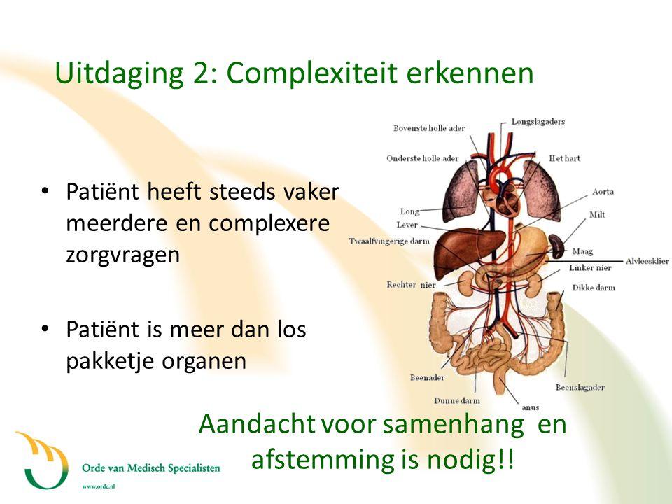 Uitdaging 2: Complexiteit erkennen • Patiënt heeft steeds vaker meerdere en complexere zorgvragen • Patiënt is meer dan los pakketje organen Aandacht