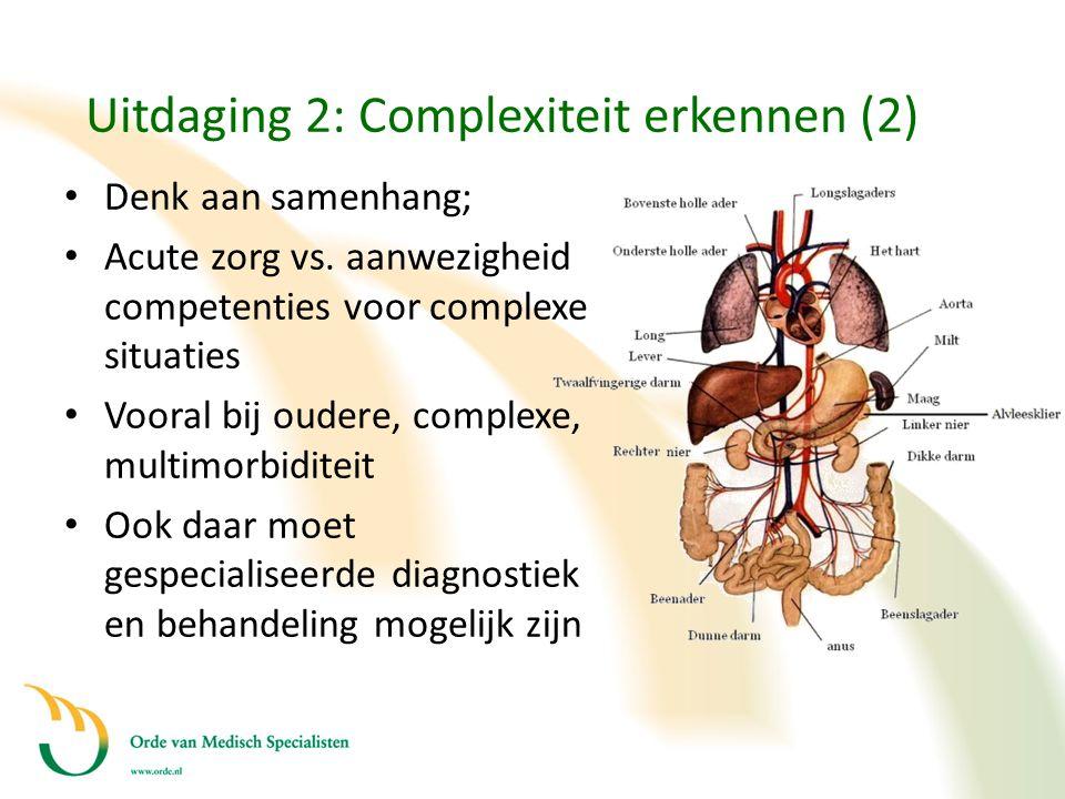 Uitdaging 2: Complexiteit erkennen (2) • Denk aan samenhang; • Acute zorg vs. aanwezigheid competenties voor complexe situaties • Vooral bij oudere, c