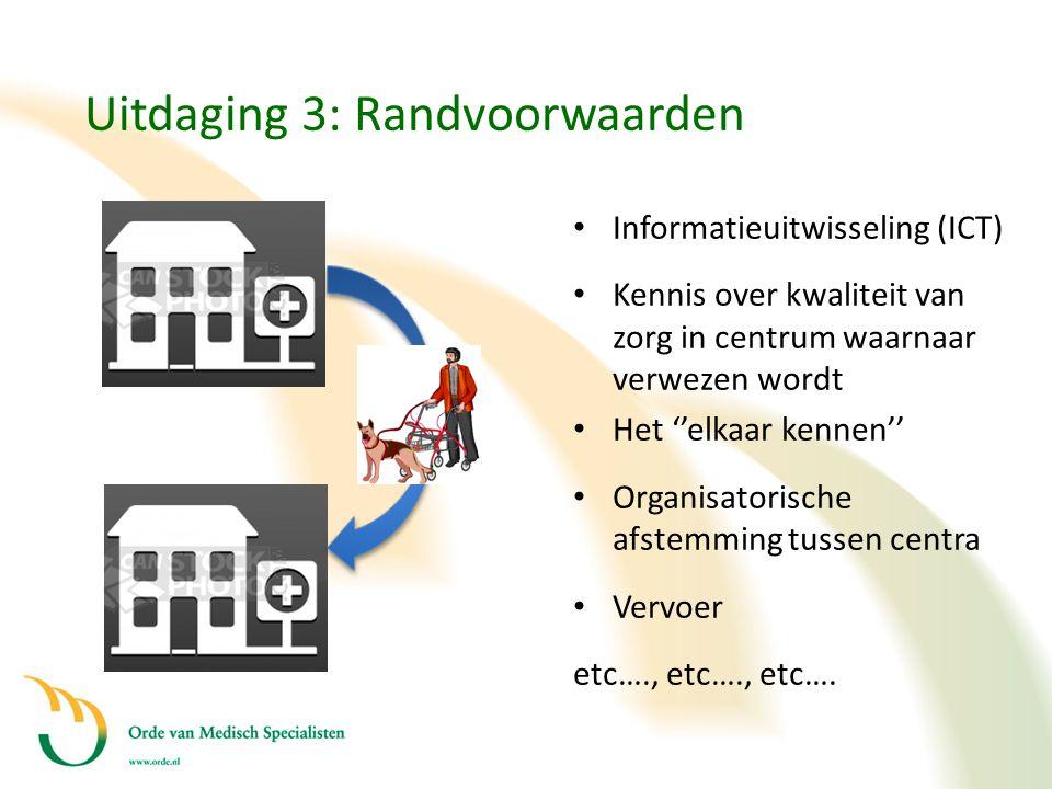 Uitdaging 3: Randvoorwaarden D • Informatieuitwisseling (ICT) • Kennis over kwaliteit van zorg in centrum waarnaar verwezen wordt • Het ''elkaar kenne