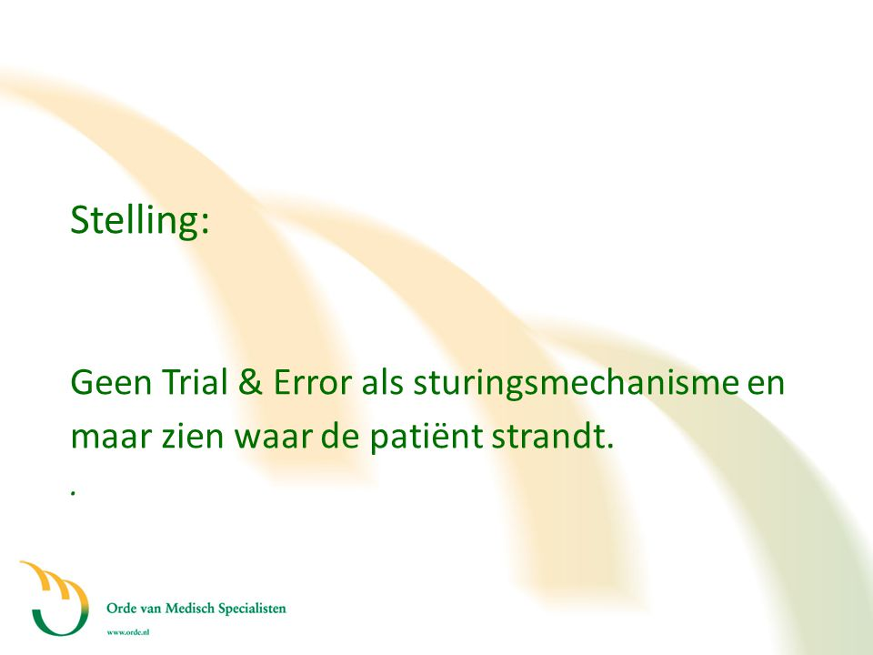 Stelling: Geen Trial & Error als sturingsmechanisme en maar zien waar de patiënt strandt..