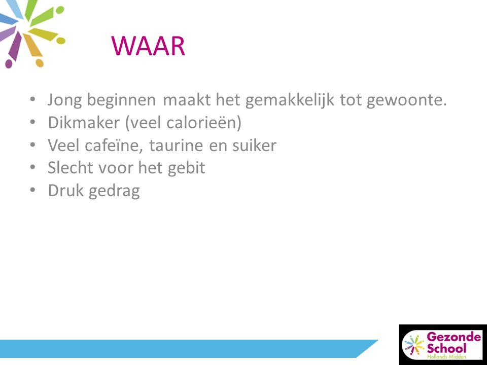 WAAR • Jong beginnen maakt het gemakkelijk tot gewoonte. • Dikmaker (veel calorieën) • Veel cafeïne, taurine en suiker • Slecht voor het gebit • Druk