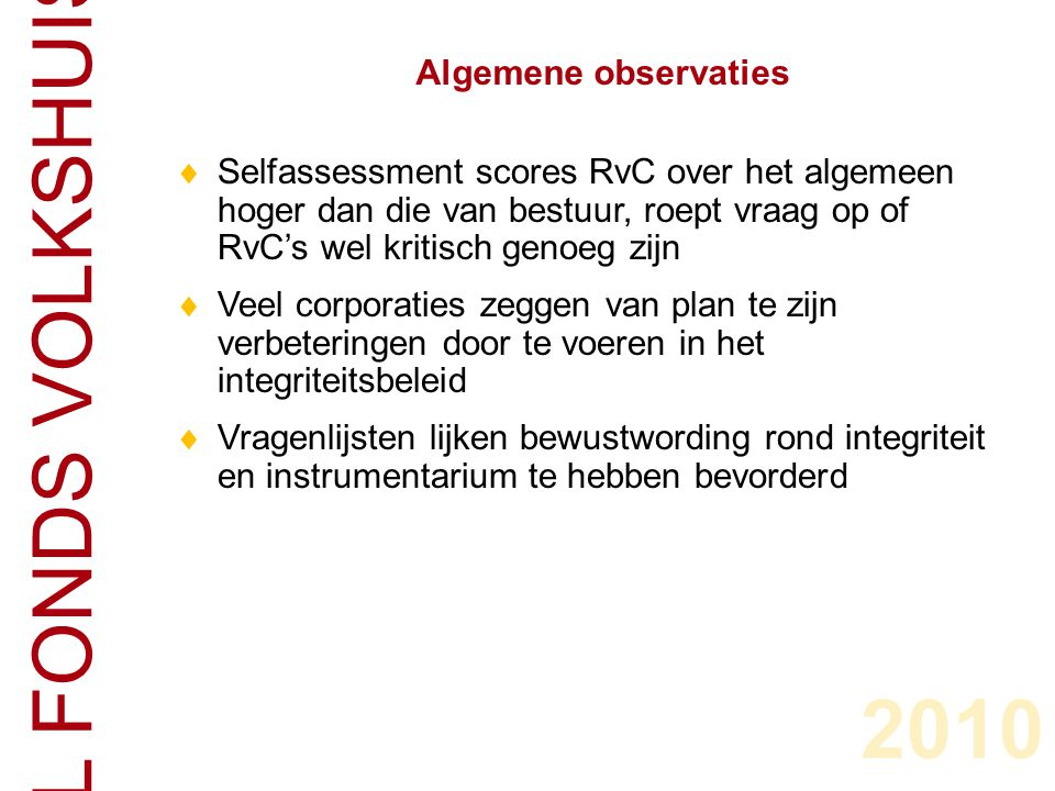 CENTRAAL FONDS VOLKSHUISVESTING  Selfassessment scores RvC over het algemeen hoger dan die van bestuur, roept vraag op of RvC's wel kritisch genoeg zijn  Veel corporaties zeggen van plan te zijn verbeteringen door te voeren in het integriteitsbeleid  Vragenlijsten lijken bewustwording rond integriteit en instrumentarium te hebben bevorderd Algemene observaties 2010