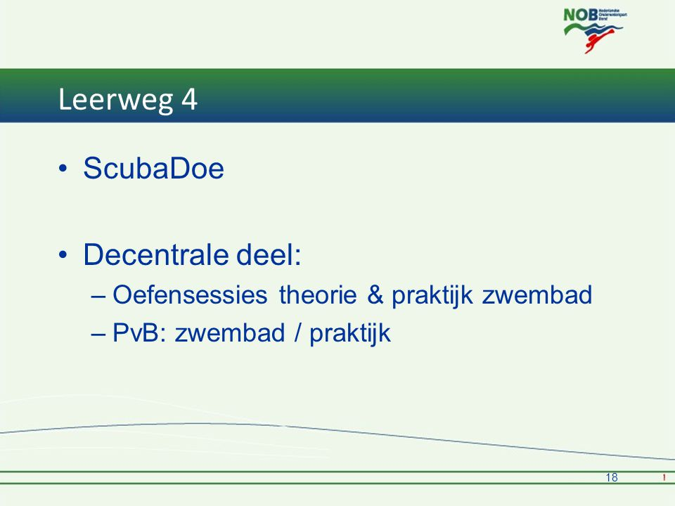 Leerweg 4 •ScubaDoe •Decentrale deel: –Oefensessies theorie & praktijk zwembad –PvB: zwembad / praktijk 18