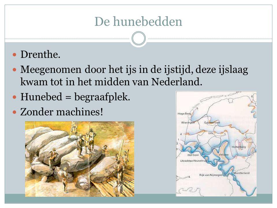 De hunebedden  Drenthe.  Meegenomen door het ijs in de ijstijd, deze ijslaag kwam tot in het midden van Nederland.  Hunebed = begraafplek.  Zonder