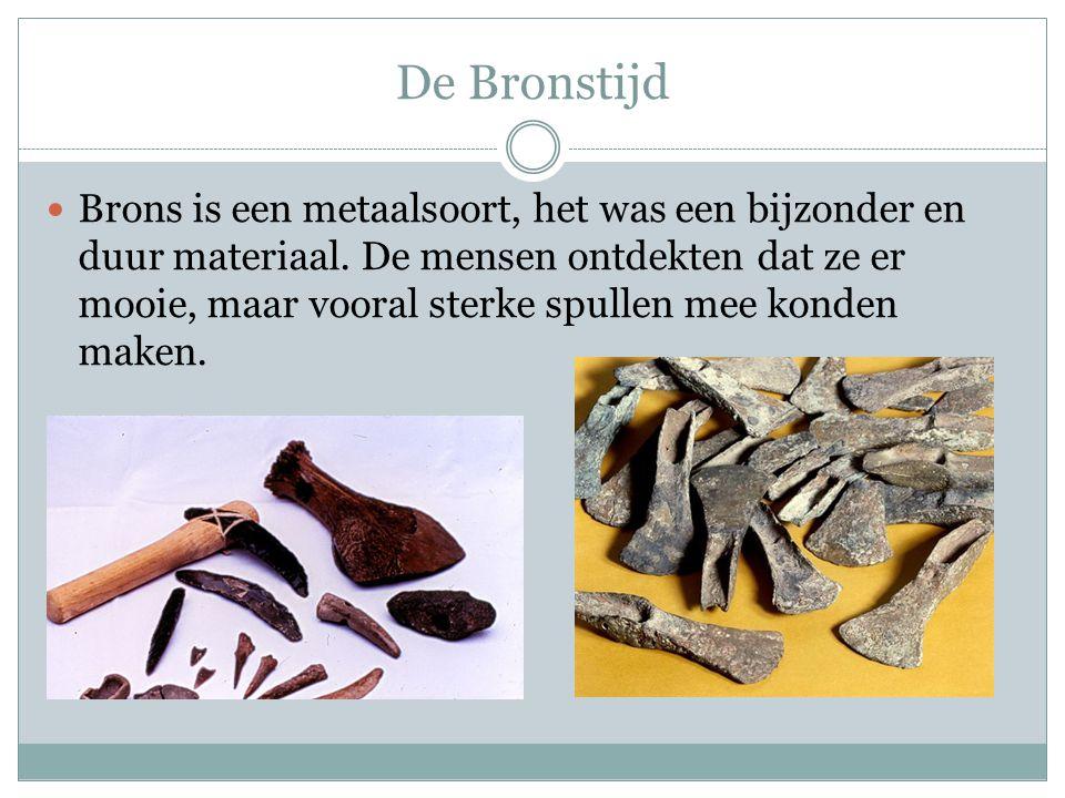 De Bronstijd  Brons is een metaalsoort, het was een bijzonder en duur materiaal. De mensen ontdekten dat ze er mooie, maar vooral sterke spullen mee