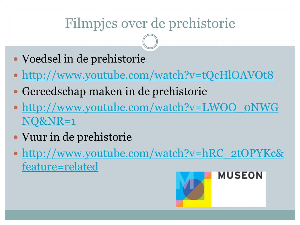 Filmpjes over de prehistorie  Voedsel in de prehistorie  http://www.youtube.com/watch?v=tQcHlOAVOt8 http://www.youtube.com/watch?v=tQcHlOAVOt8  Gereedschap maken in de prehistorie  http://www.youtube.com/watch?v=LWOO_0NWG NQ&NR=1 http://www.youtube.com/watch?v=LWOO_0NWG NQ&NR=1  Vuur in de prehistorie  http://www.youtube.com/watch?v=hRC_2tOPYKc& feature=related http://www.youtube.com/watch?v=hRC_2tOPYKc& feature=related