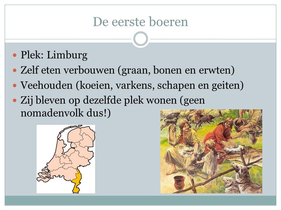 De eerste boeren  Plek: Limburg  Zelf eten verbouwen (graan, bonen en erwten)  Veehouden (koeien, varkens, schapen en geiten)  Zij bleven op dezel