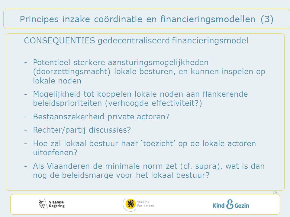 Principes inzake coördinatie en financieringsmodellen (3) CONSEQUENTIES gedecentraliseerd financieringsmodel -Potentieel sterkere aansturingsmogelijkheden (doorzettingsmacht) lokale besturen, en kunnen inspelen op lokale noden -Mogelijkheid tot koppelen lokale noden aan flankerende beleidsprioriteiten (verhoogde effectiviteit ) -Bestaanszekerheid private actoren.