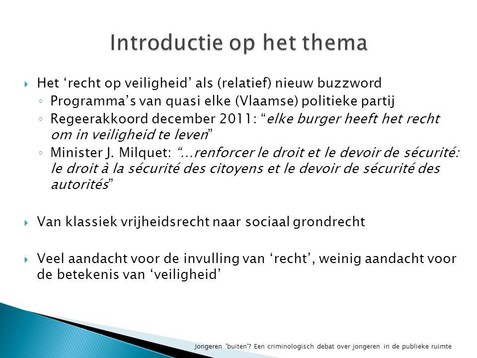  Het 'recht op veiligheid' als (relatief) nieuw buzzword ◦ Programma's van quasi elke (Vlaamse) politieke partij ◦ Regeerakkoord december 2011: elke burger heeft het recht om in veiligheid te leven ◦ Minister J.