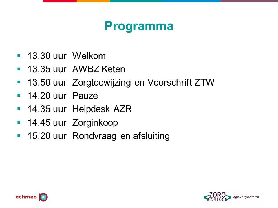 Programma  13.30 uurWelkom  13.35 uurAWBZ Keten  13.50 uurZorgtoewijzing en Voorschrift ZTW  14.20 uurPauze  14.35 uurHelpdesk AZR  14.45 uurZorginkoop  15.20 uurRondvraag en afsluiting