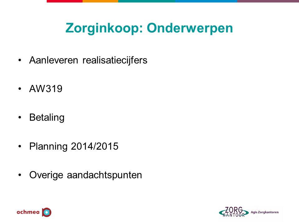 Zorginkoop: Onderwerpen •Aanleveren realisatiecijfers •AW319 •Betaling •Planning 2014/2015 •Overige aandachtspunten