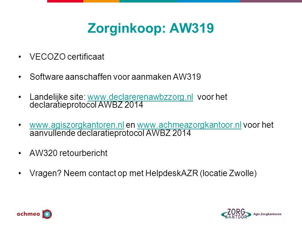 Zorginkoop: AW319 •VECOZO certificaat •Software aanschaffen voor aanmaken AW319 •Landelijke site: www.declarerenawbzzorg.nl voor het declaratieprotocol AWBZ 2014www.declarerenawbzzorg.nl •www.agiszorgkantoren.nl en www.achmeazorgkantoor.nl voor het aanvullende declaratieprotocol AWBZ 2014www.agiszorgkantoren.nlwww.achmeazorgkantoor.nl •AW320 retourbericht •Vragen.