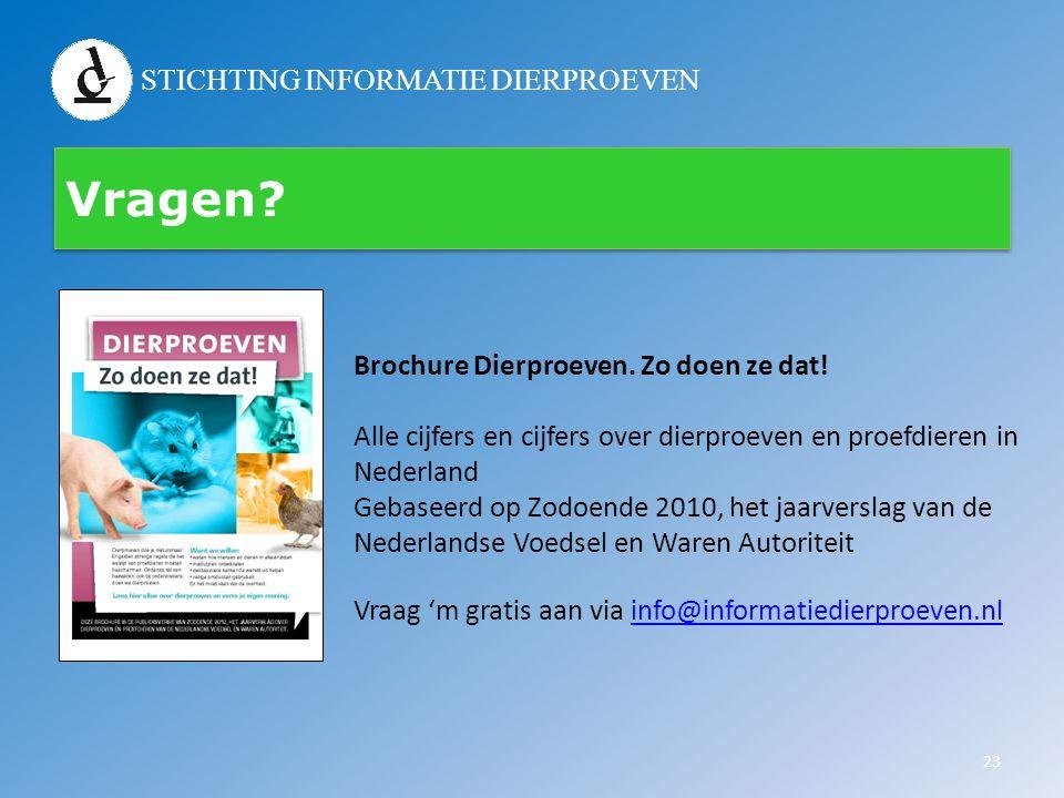 STICHTING INFORMATIE DIERPROEVEN Vragen? 23 Brochure Dierproeven. Zo doen ze dat! Alle cijfers en cijfers over dierproeven en proefdieren in Nederland