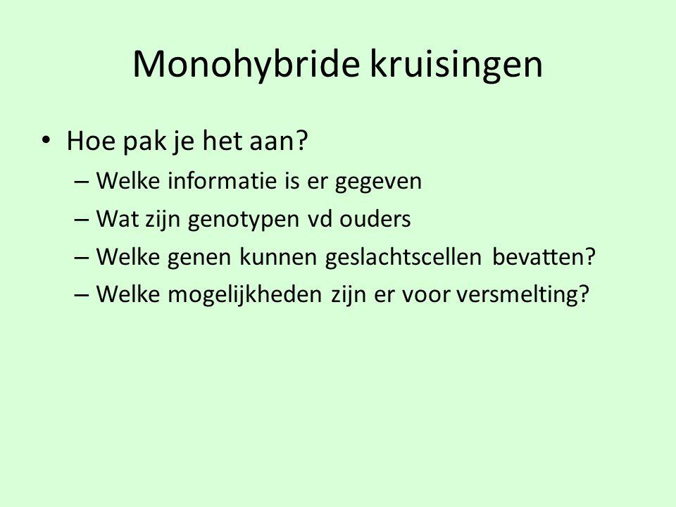 Monohybride kruisingen • Hoe pak je het aan? – Welke informatie is er gegeven – Wat zijn genotypen vd ouders – Welke genen kunnen geslachtscellen beva