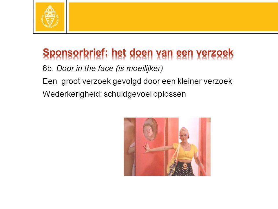 6b. Door in the face (is moeilijker) Een groot verzoek gevolgd door een kleiner verzoek Wederkerigheid: schuldgevoel oplossen
