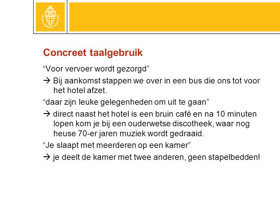 Concreet taalgebruik Voor vervoer wordt gezorgd  Bij aankomst stappen we over in een bus die ons tot voor het hotel afzet.