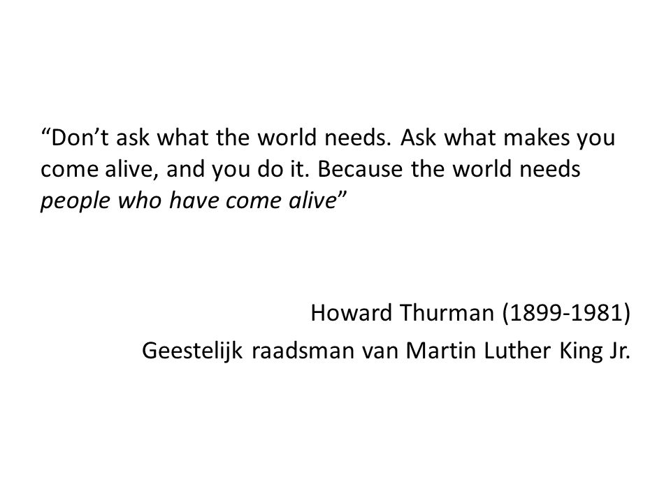 """Don't ask what the world needs. Ask what makes you come alive, and you do it. Because the world needs people who have come alive"" Howard Thurman (189"