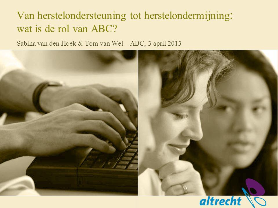 Van herstelondersteuning tot herstelondermijning : wat is de rol van ABC? Sabina van den Hoek & Tom van Wel – ABC, 3 april 2013