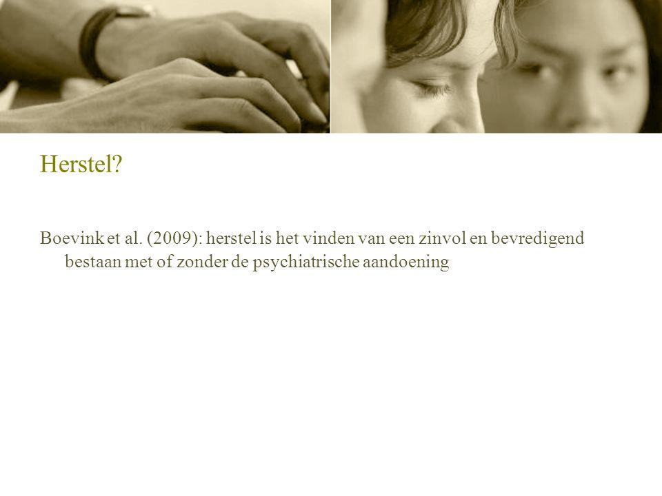 Herstel? Boevink et al. (2009): herstel is het vinden van een zinvol en bevredigend bestaan met of zonder de psychiatrische aandoening