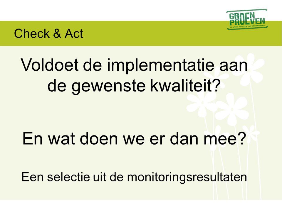 Check & Act Voldoet de implementatie aan de gewenste kwaliteit.