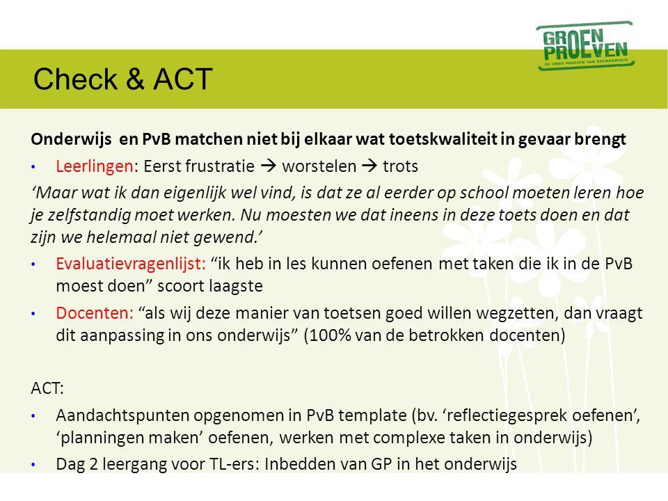 Check & ACT Onderwijs en PvB matchen niet bij elkaar wat toetskwaliteit in gevaar brengt • Leerlingen: Eerst frustratie  worstelen  trots 'Maar wat ik dan eigenlijk wel vind, is dat ze al eerder op school moeten leren hoe je zelfstandig moet werken.