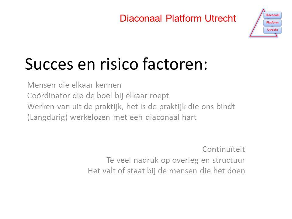 Succes en risico factoren: Mensen die elkaar kennen Coördinator die de boel bij elkaar roept Werken van uit de praktijk, het is de praktijk die ons bindt (Langdurig) werkelozen met een diaconaal hart Continuïteit Te veel nadruk op overleg en structuur Het valt of staat bij de mensen die het doen Diaconaal Platform Utrecht