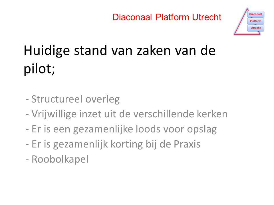 Huidige stand van zaken van de pilot; - Structureel overleg - Vrijwillige inzet uit de verschillende kerken - Er is een gezamenlijke loods voor opslag - Er is gezamenlijk korting bij de Praxis - Roobolkapel Diaconaal Platform Utrecht