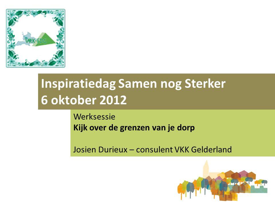 Inspiratiedag Samen nog Sterker 6 oktober 2012 Werksessie Kijk over de grenzen van je dorp Josien Durieux – consulent VKK Gelderland