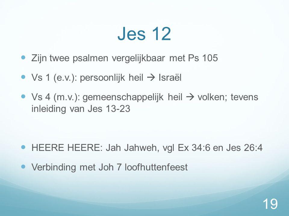 Jes 12  Zijn twee psalmen vergelijkbaar met Ps 105  Vs 1 (e.v.): persoonlijk heil  Israël  Vs 4 (m.v.): gemeenschappelijk heil  volken; tevens inleiding van Jes 13-23  HEERE HEERE: Jah Jahweh, vgl Ex 34:6 en Jes 26:4  Verbinding met Joh 7 loofhuttenfeest 19