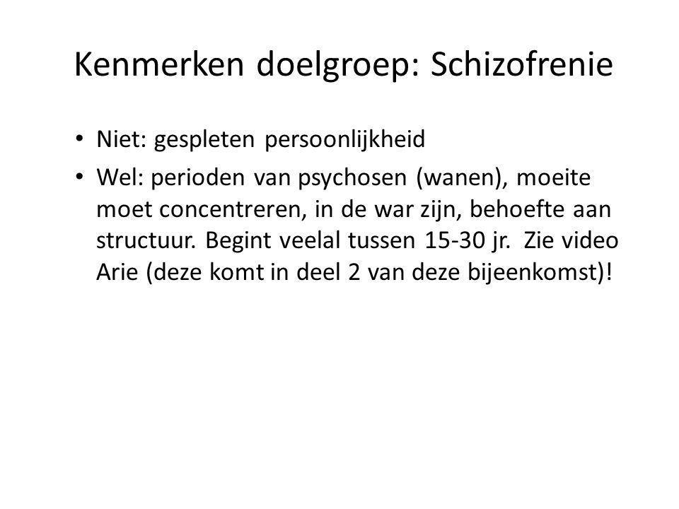 Kenmerken doelgroep: Schizofrenie • Niet: gespleten persoonlijkheid • Wel: perioden van psychosen (wanen), moeite moet concentreren, in de war zijn, behoefte aan structuur.