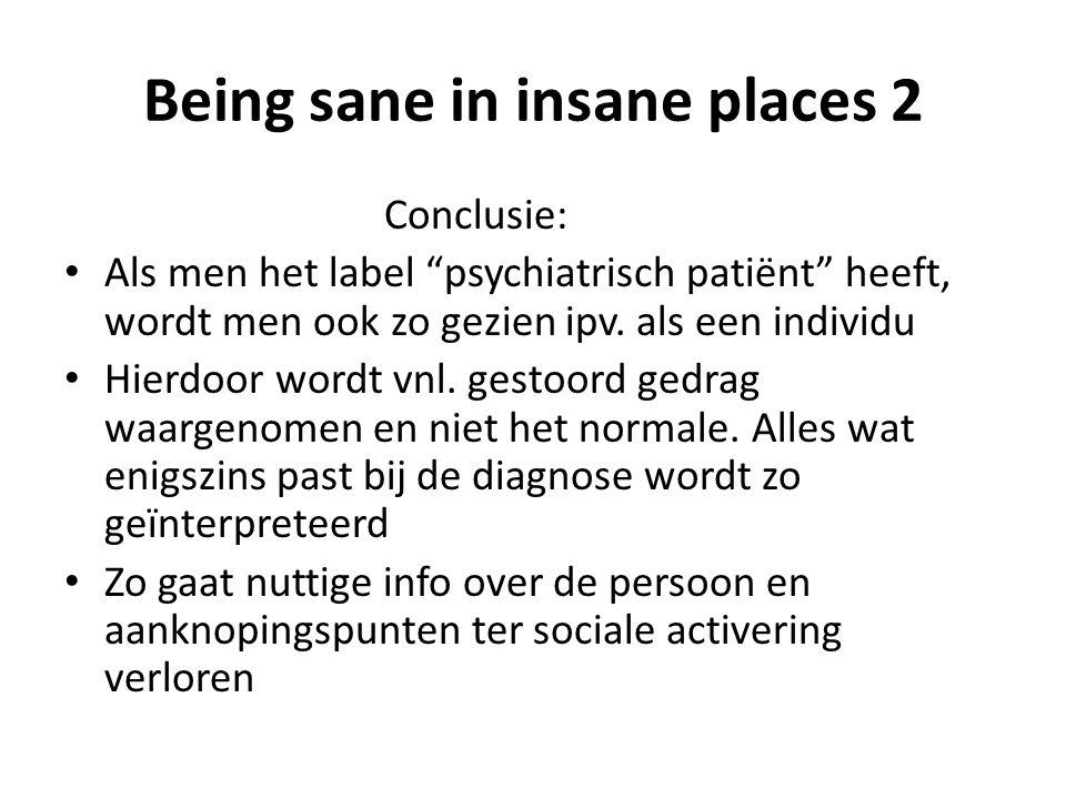 Being sane in insane places 2 Conclusie: • Als men het label psychiatrisch patiënt heeft, wordt men ook zo gezien ipv.