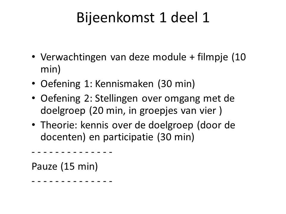 Bijeenkomst 1 deel 1 • Verwachtingen van deze module + filmpje (10 min) • Oefening 1: Kennismaken (30 min) • Oefening 2: Stellingen over omgang met de doelgroep (20 min, in groepjes van vier ) • Theorie: kennis over de doelgroep (door de docenten) en participatie (30 min) - - - - - - - Pauze (15 min) - - - - - - -