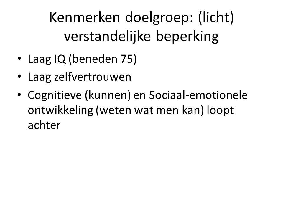 Kenmerken doelgroep: (licht) verstandelijke beperking • Laag IQ (beneden 75) • Laag zelfvertrouwen • Cognitieve (kunnen) en Sociaal-emotionele ontwikkeling (weten wat men kan) loopt achter