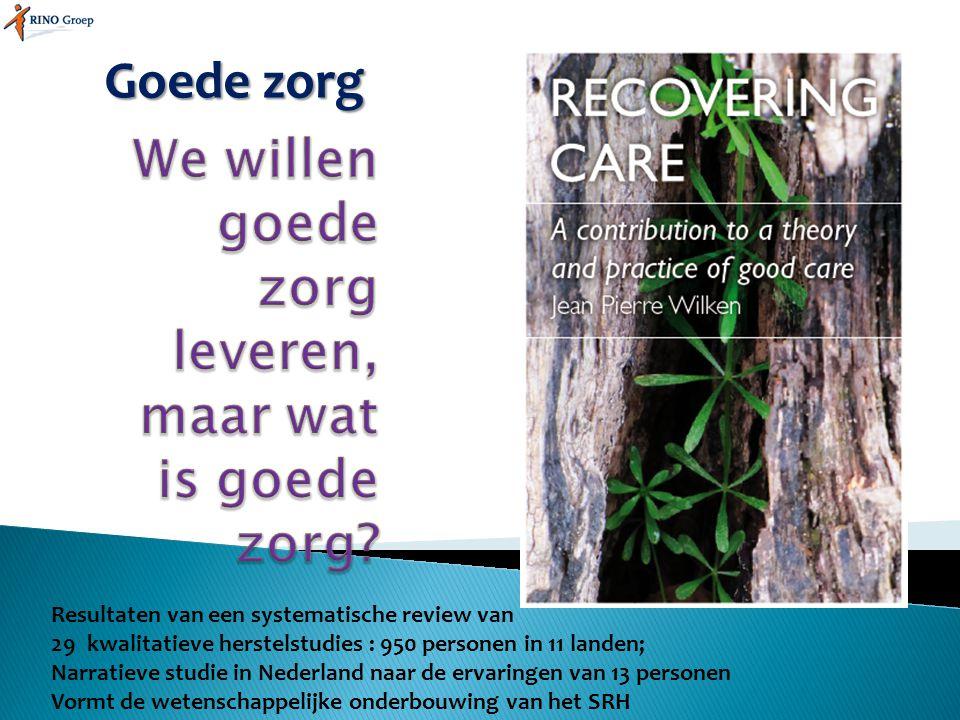 Goede zorg Resultaten van een systematische review van 29kwalitatieve herstelstudies : 950 personen in 11 landen; Narratieve studie in Nederland naar
